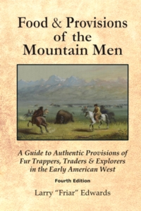 Food & Provisions of the Mountain Men - A Guide to Authentic Provisions of Fur Trappers, Traders and Explorers in the Early American West - Fourth Edition
